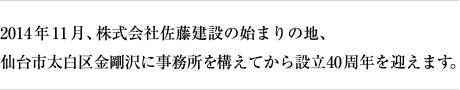 2014年11月、株式会社佐藤建設の始まりの地、仙台市太白区金剛沢に事務所を構えてから設立40周年を迎えます。